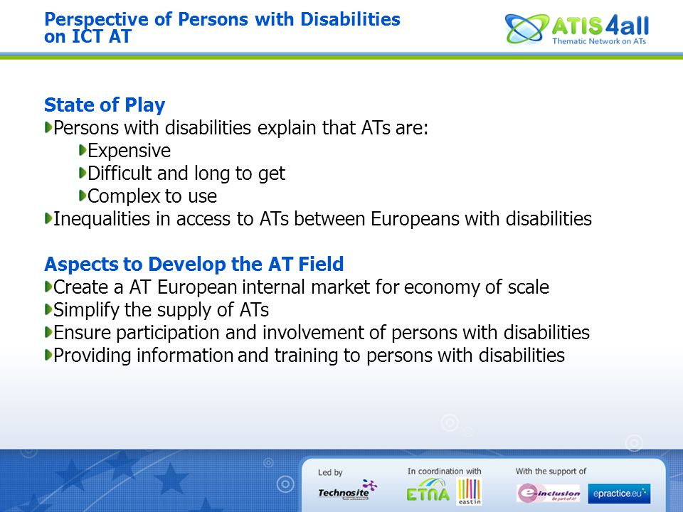 Perspective of Persons with Disabilities on ICT AT State of Play Persons with disabilities explain that ATs are: Expensive Difficult and long to get C