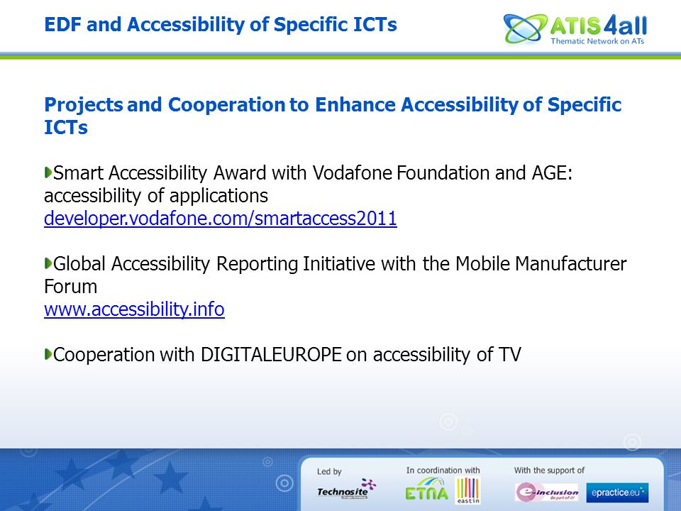 EDF and Accessibility of Specific ICTs Projects and Cooperation to Enhance Accessibility of Specific ICTs Smart Accessibility Award with Vodafone Foundation and AGE: accessibility of applications developer.vodafone.com/smartaccess2011 Global Accessibility Reporting Initiative with the Mobile Manufacturer Forum www.accessibility.info Cooperation with DIGITALEUROPE on accessibility of TV