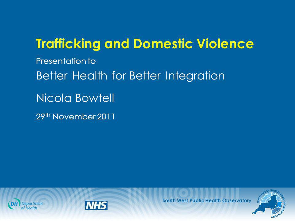 South West Public Health Observatory Trafficking and Domestic Violence Presentation to Better Health for Better Integration Nicola Bowtell 29 th November 2011