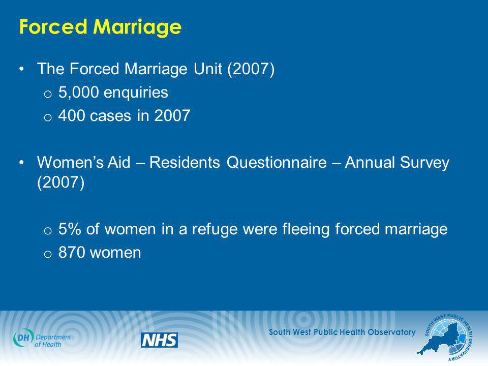 South West Public Health Observatory Forced Marriage The Forced Marriage Unit (2007) o 5,000 enquiries o 400 cases in 2007 Women's Aid – Residents Questionnaire – Annual Survey (2007) o 5% of women in a refuge were fleeing forced marriage o 870 women