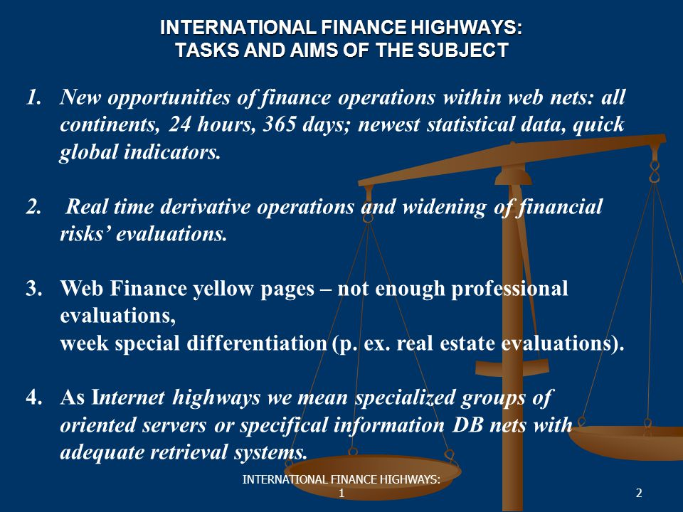 INTERNATIONAL FINANCE HIGHWAYS: 12 INTERNATIONAL FINANCE HIGHWAYS: TASKS AND AIMS OF THE SUBJECT 1.New opportunities of finance operations within web nets: all continents, 24 hours, 365 days; newest statistical data, quick global indicators.
