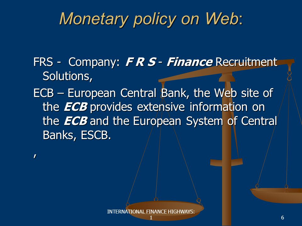 INTERNATIONAL FINANCE HIGHWAYS: 16 Monetary policy on Web: FRS - Company: F R S - Finance Recruitment Solutions, ECB – European Central Bank, the Web site of the ECB provides extensive information on the ECB and the European System of Central Banks, ESCB.,