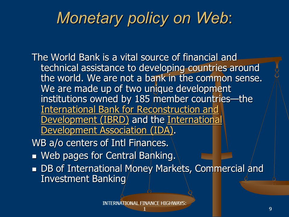 INTERNATIONAL FINANCE HIGHWAYS: 19 Monetary policy on Web: The World Bank is a vital source of financial and technical assistance to developing countries around the world.