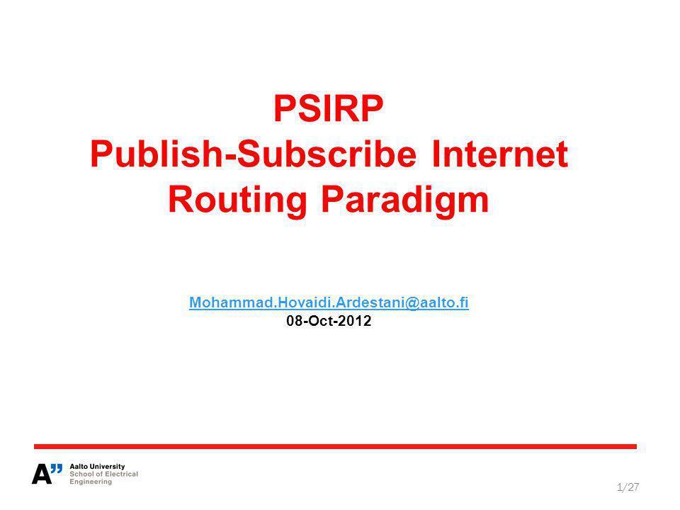 PSIRP Publish-Subscribe Internet Routing Paradigm Mohammad.Hovaidi.Ardestani@aalto.fi 08-Oct-2012 Mohammad.Hovaidi.Ardestani@aalto.fi 1/27