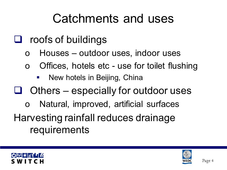Catchments and uses  roofs of buildings oHouses – outdoor uses, indoor uses oOffices, hotels etc - use for toilet flushing  New hotels in Beijing, China  Others – especially for outdoor uses oNatural, improved, artificial surfaces Harvesting rainfall reduces drainage requirements Page 4