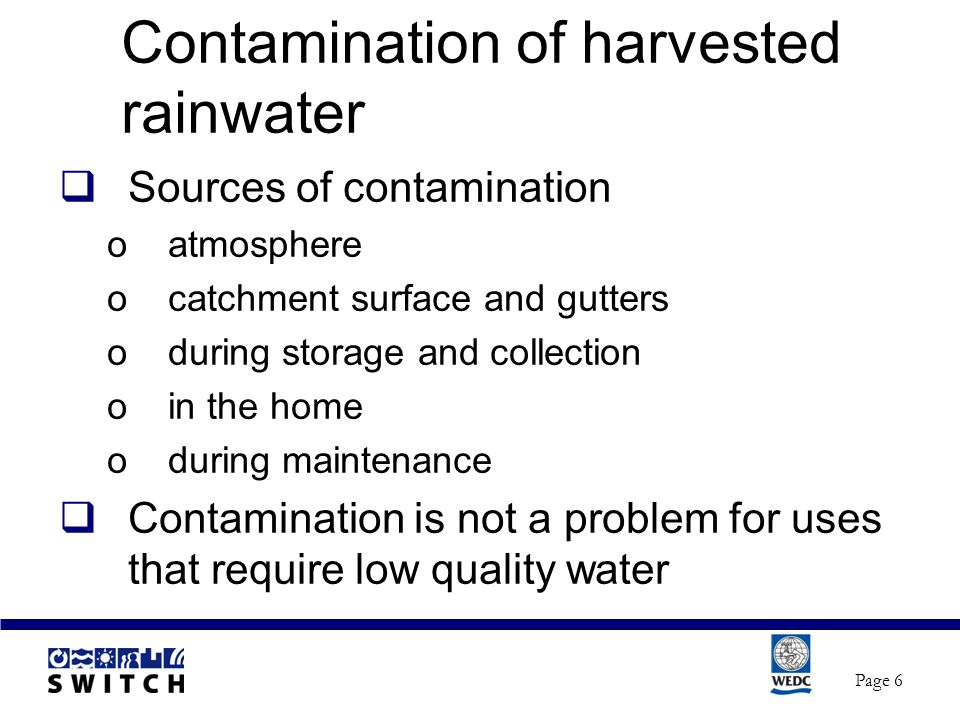 Contamination of harvested rainwater  Sources of contamination oatmosphere ocatchment surface and gutters oduring storage and collection oin the home oduring maintenance  Contamination is not a problem for uses that require low quality water Page 6
