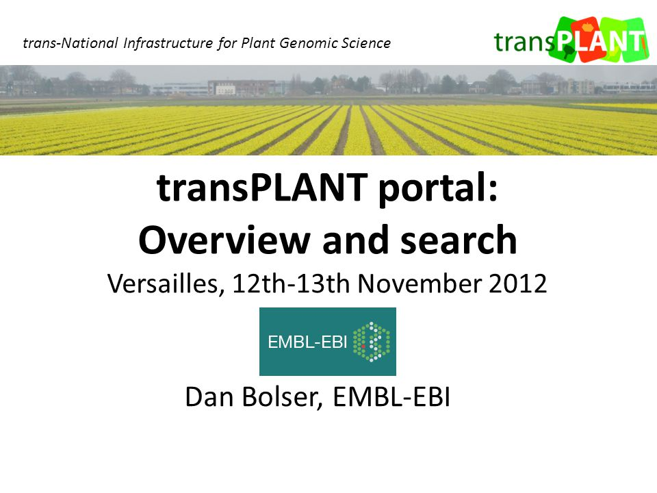 Dan Bolser, EMBL-EBI transPLANT portal: Overview and search Versailles, 12th-13th November 2012 trans-National Infrastructure for Plant Genomic Science