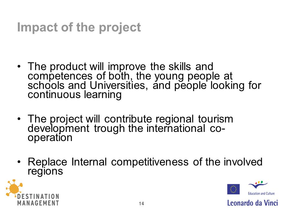 14 Impact of the project The product will improve the skills and competences of both, the young people at schools and Universities, and people looking