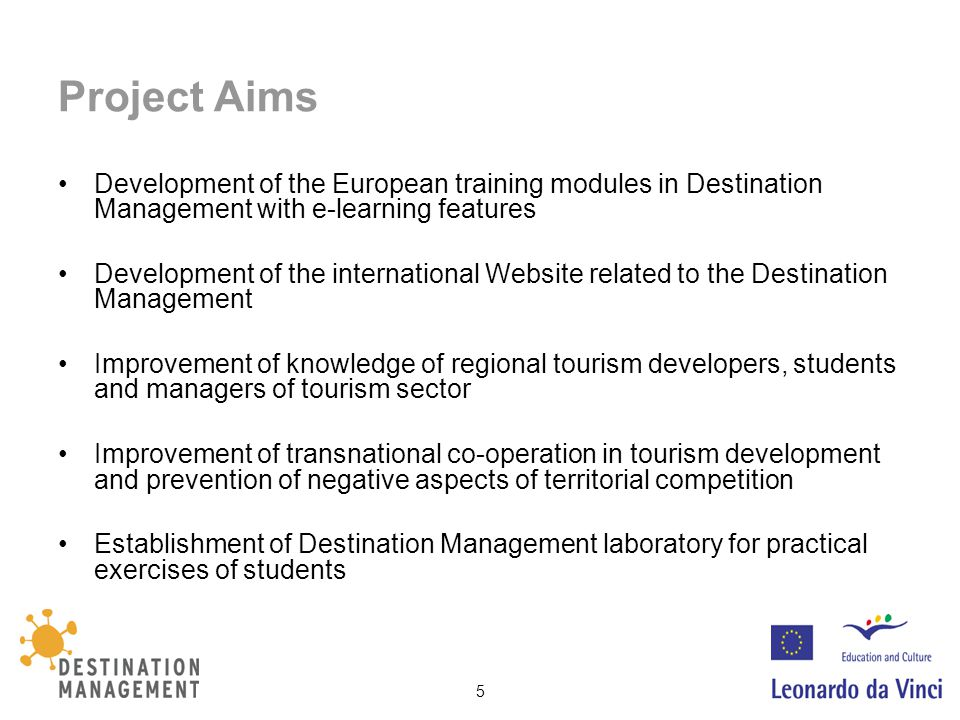 5 Project Aims Development of the European training modules in Destination Management with e-learning features Development of the international Website related to the Destination Management Improvement of knowledge of regional tourism developers, students and managers of tourism sector Improvement of transnational co-operation in tourism development and prevention of negative aspects of territorial competition Establishment of Destination Management laboratory for practical exercises of students