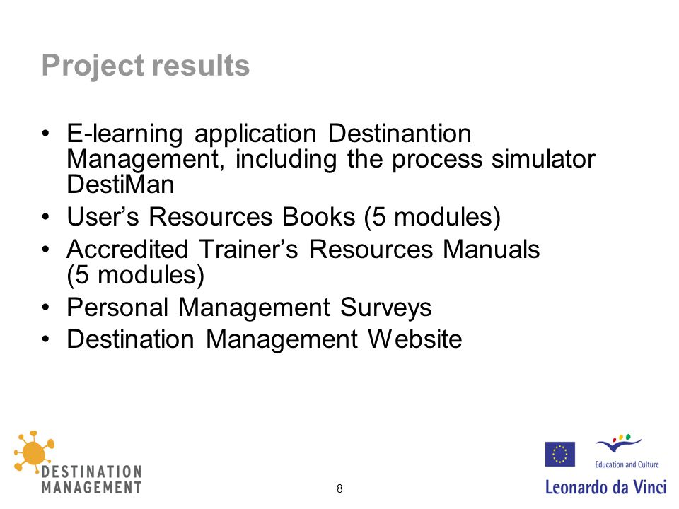 8 Project results E-learning application Destinantion Management, including the process simulator DestiMan User's Resources Books (5 modules) Accredited Trainer's Resources Manuals (5 modules) Personal Management Surveys Destination Management Website