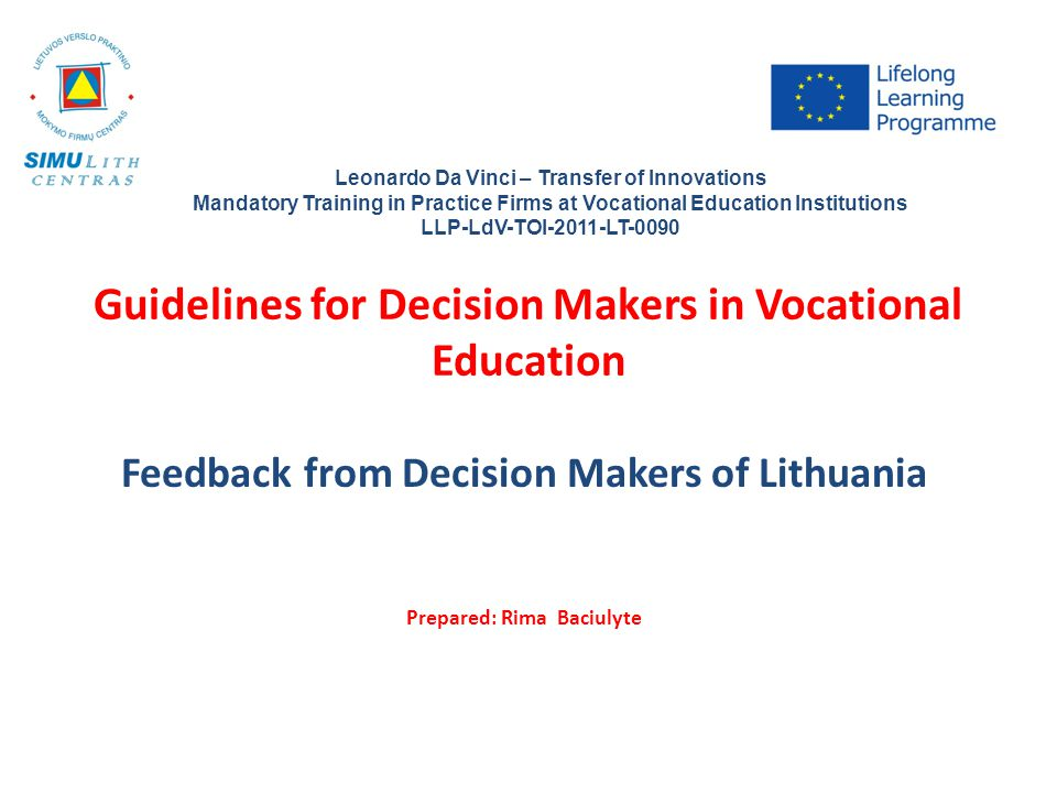 Guidelines for Decision Makers in Vocational Education Feedback from Decision Makers of Lithuania Prepared: Rima Baciulyte Leonardo Da Vinci – Transfer of Innovations Mandatory Training in Practice Firms at Vocational Education Institutions LLP-LdV-TOI-2011-LT-0090