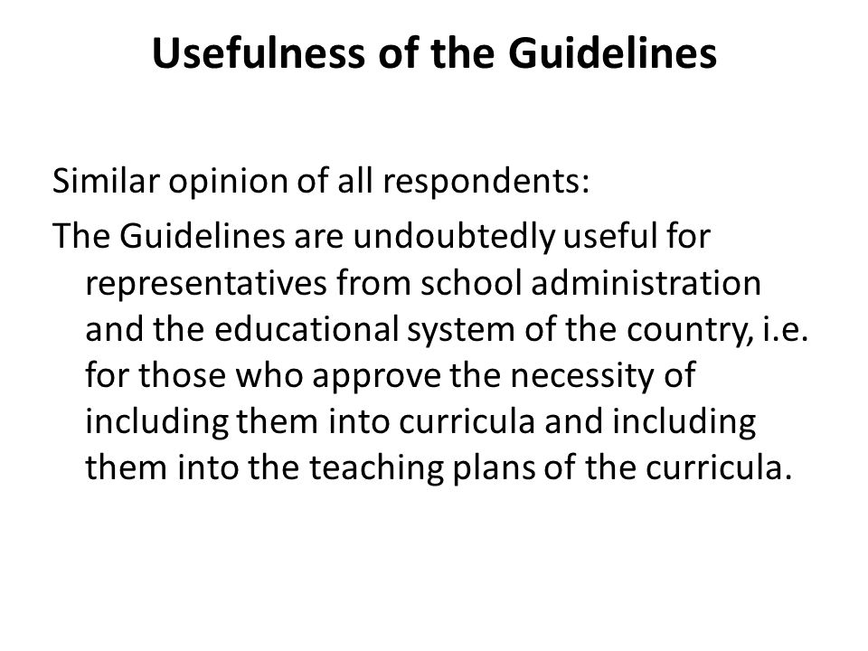 Usefulness of the Guidelines Similar opinion of all respondents: The Guidelines are undoubtedly useful for representatives from school administration and the educational system of the country, i.e.