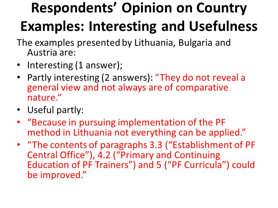 Respondents' Opinion on Country Examples: Interesting and Usefulness The examples presented by Lithuania, Bulgaria and Austria are: Interesting (1 answer); Partly interesting (2 answers): They do not reveal a general view and not always are of comparative nature. Useful partly: Because in pursuing implementation of the PF method in Lithuania not everything can be applied. The contents of paragraphs 3.3 ( Establishment of PF Central Office ), 4.2 ( Primary and Continuing Education of PF Trainers ) and 5 ( PF Curricula ) could be improved.