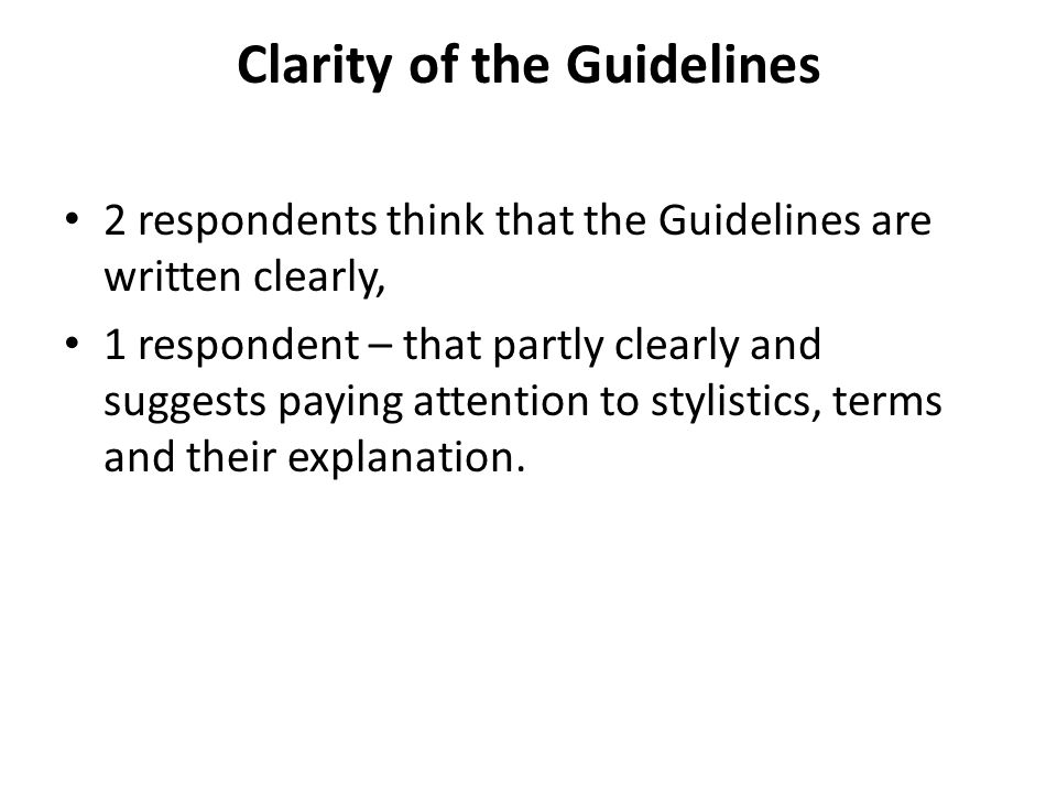 Clarity of the Guidelines 2 respondents think that the Guidelines are written clearly, 1 respondent – that partly clearly and suggests paying attention to stylistics, terms and their explanation.