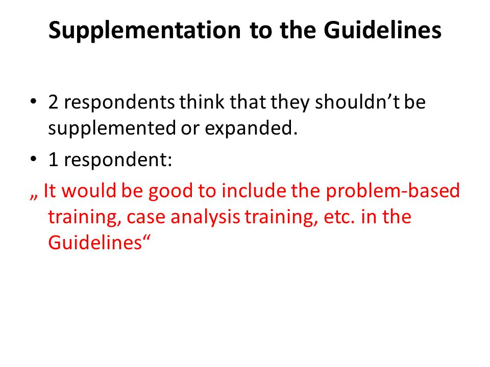 Supplementation to the Guidelines 2 respondents think that they shouldn't be supplemented or expanded.