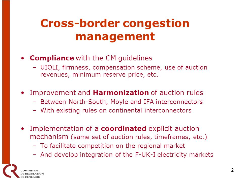 2 Cross-border congestion management Compliance with the CM guidelines –UIOLI, firmness, compensation scheme, use of auction revenues, minimum reserve price, etc.