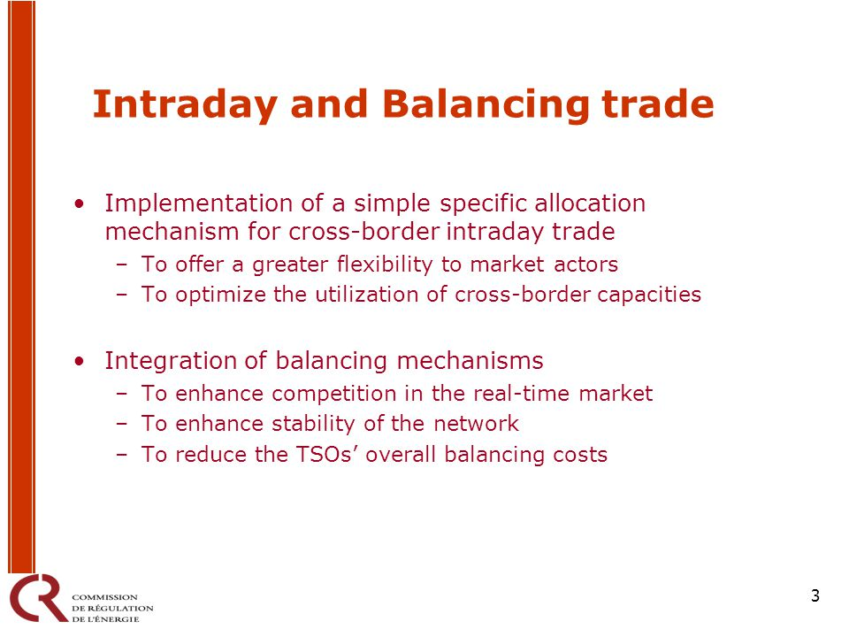 3 Intraday and Balancing trade Implementation of a simple specific allocation mechanism for cross-border intraday trade –To offer a greater flexibility to market actors –To optimize the utilization of cross-border capacities Integration of balancing mechanisms –To enhance competition in the real-time market –To enhance stability of the network –To reduce the TSOs' overall balancing costs
