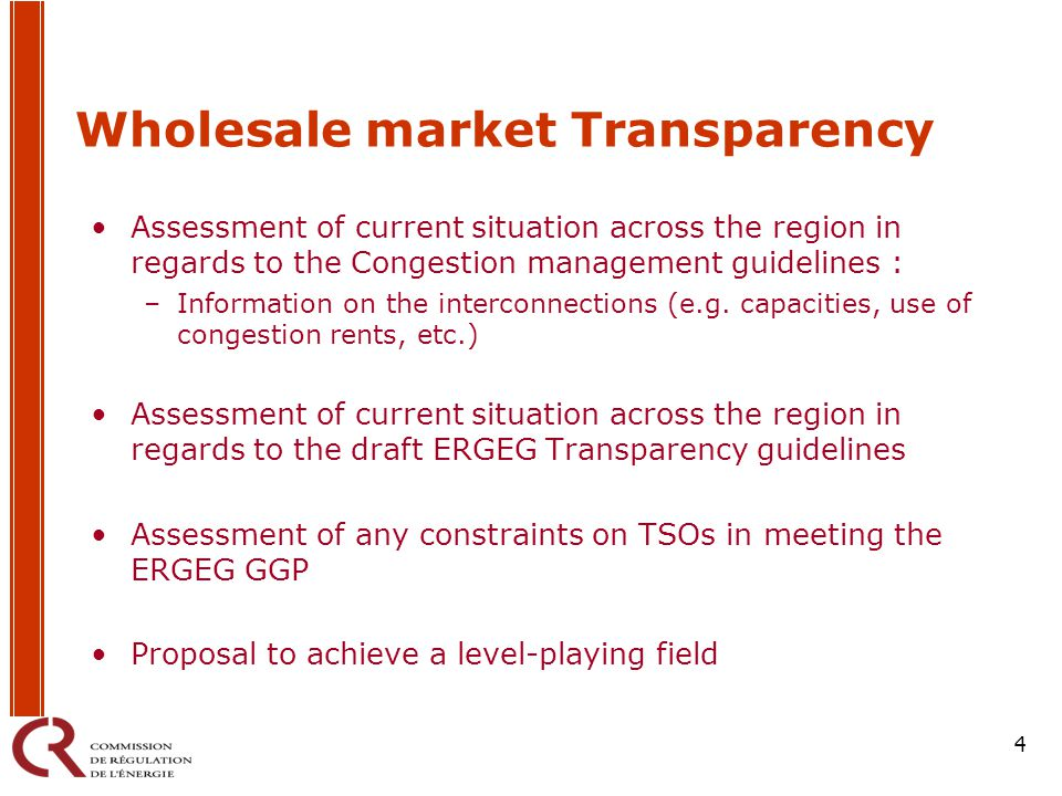 4 Wholesale market Transparency Assessment of current situation across the region in regards to the Congestion management guidelines : –Information on the interconnections (e.g.