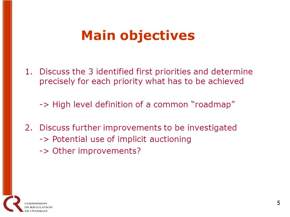 5 Main objectives 1.Discuss the 3 identified first priorities and determine precisely for each priority what has to be achieved -> High level definition of a common roadmap 2.Discuss further improvements to be investigated -> Potential use of implicit auctioning -> Other improvements