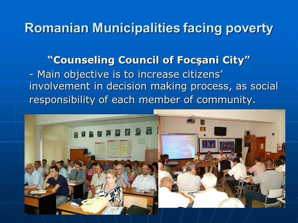 Romanian Municipalities facing poverty Counseling Council of Focşani City - Main objective is to increase citizens' involvement in decision making process, as social responsibility of each member of community.
