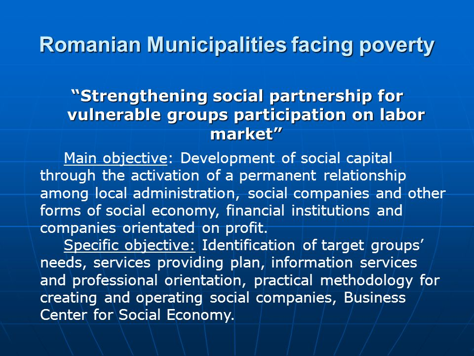 Romanian Municipalities facing poverty Strengthening social partnership for vulnerable groups participation on labor market Main objective: Development of social capital through the activation of a permanent relationship among local administration, social companies and other forms of social economy, financial institutions and companies orientated on profit.