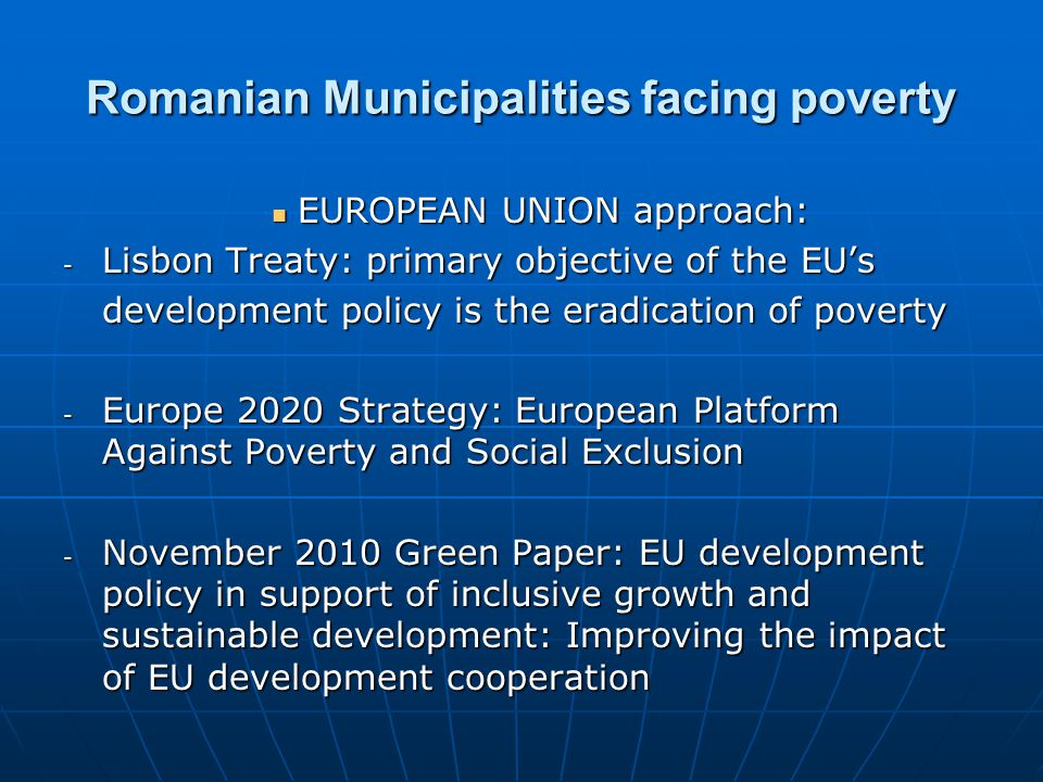 EUROPEAN UNION approach: EUROPEAN UNION approach: - Lisbon Treaty: primary objective of the EU's development policy is the eradication of poverty - Europe 2020 Strategy: European Platform Against Poverty and Social Exclusion - November 2010 Green Paper: EU development policy in support of inclusive growth and sustainable development: Improving the impact of EU development cooperation