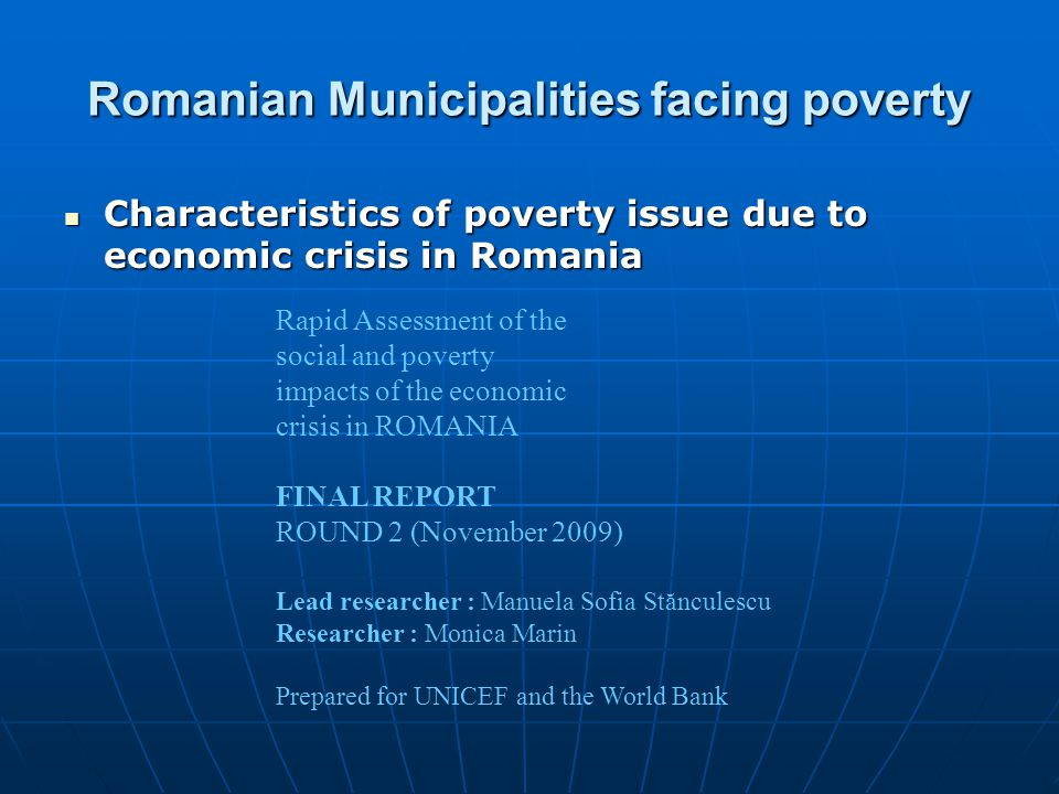 Romanian Municipalities facing poverty Characteristics of poverty issue due to economic crisis in Romania Characteristics of poverty issue due to economic crisis in Romania Rapid Assessment of the social and poverty impacts of the economic crisis in ROMANIA FINAL REPORT ROUND 2 (November 2009) Lead researcher : Manuela Sofia Stănculescu Researcher : Monica Marin Prepared for UNICEF and the World Bank