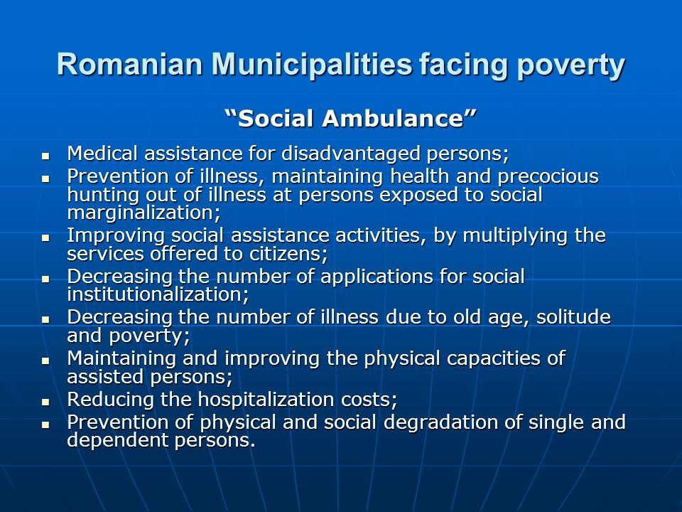 Romanian Municipalities facing poverty Medical assistance for disadvantaged persons; Medical assistance for disadvantaged persons; Prevention of illness, maintaining health and precocious hunting out of illness at persons exposed to social marginalization; Prevention of illness, maintaining health and precocious hunting out of illness at persons exposed to social marginalization; Improving social assistance activities, by multiplying the services offered to citizens; Improving social assistance activities, by multiplying the services offered to citizens; Decreasing the number of applications for social institutionalization; Decreasing the number of applications for social institutionalization; Decreasing the number of illness due to old age, solitude and poverty; Decreasing the number of illness due to old age, solitude and poverty; Maintaining and improving the physical capacities of assisted persons; Maintaining and improving the physical capacities of assisted persons; Reducing the hospitalization costs; Reducing the hospitalization costs; Prevention of physical and social degradation of single and dependent persons.