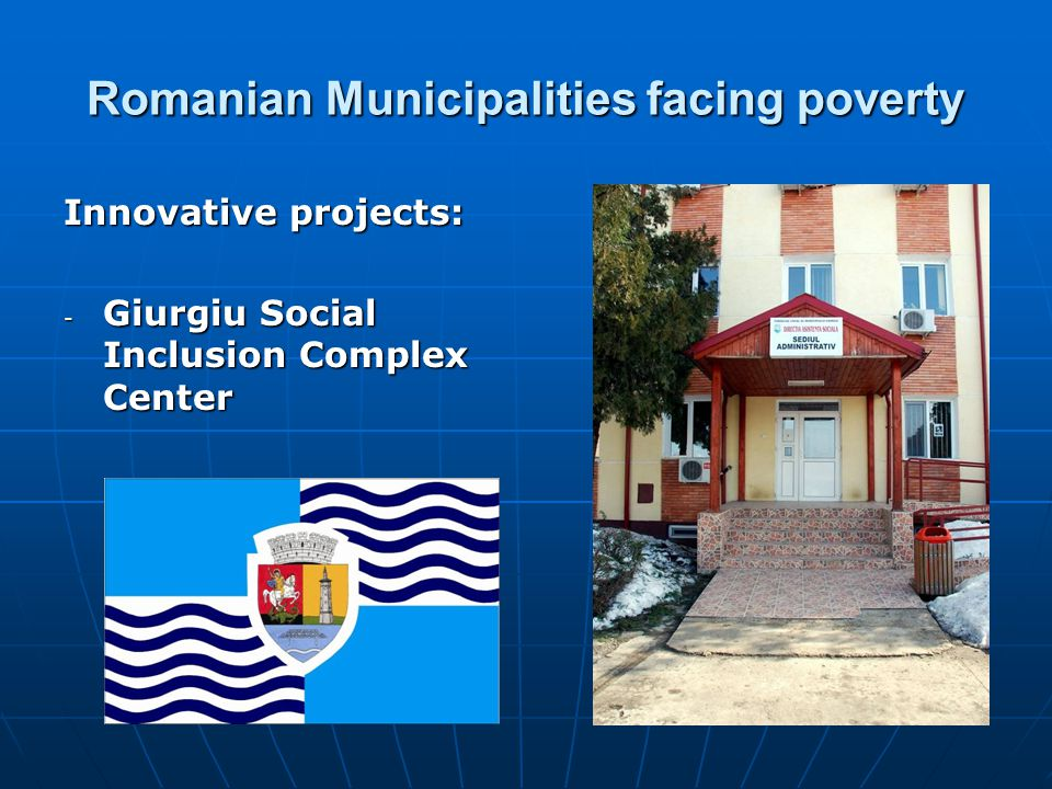 Romanian Municipalities facing poverty Giurgiu Social Inclusion Complex Center Giurgiu Social Inclusion Complex Center General objective is to create and develop a network of communitarian complex services for counseling, practical preparation and professional orientation for youth and adults with in partnership with mental health problems, for an easier access on labor market.