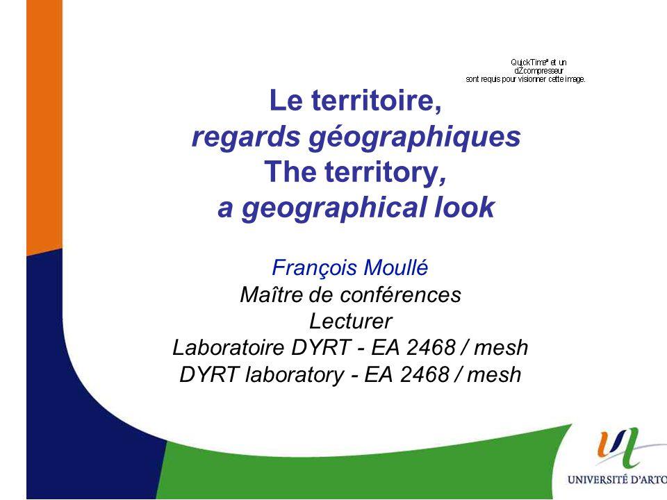Le territoire, regards géographiques The territory, a geographical look François Moullé Maître de conférences Lecturer Laboratoire DYRT - EA 2468 / mesh DYRT laboratory - EA 2468 / mesh