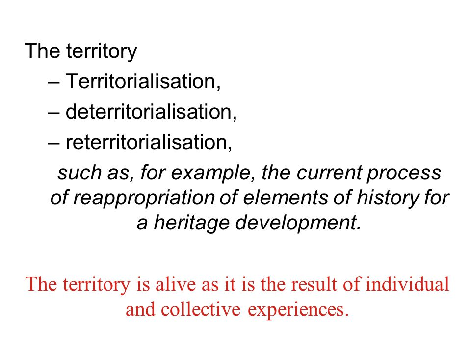 The territory – Territorialisation, – deterritorialisation, – reterritorialisation, such as, for example, the current process of reappropriation of elements of history for a heritage development.