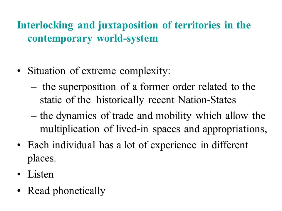 Interlocking and juxtaposition of territories in the contemporary world-system Situation of extreme complexity: – the superposition of a former order related to the static of the historically recent Nation-States –the dynamics of trade and mobility which allow the multiplication of lived-in spaces and appropriations, Each individual has a lot of experience in different places.