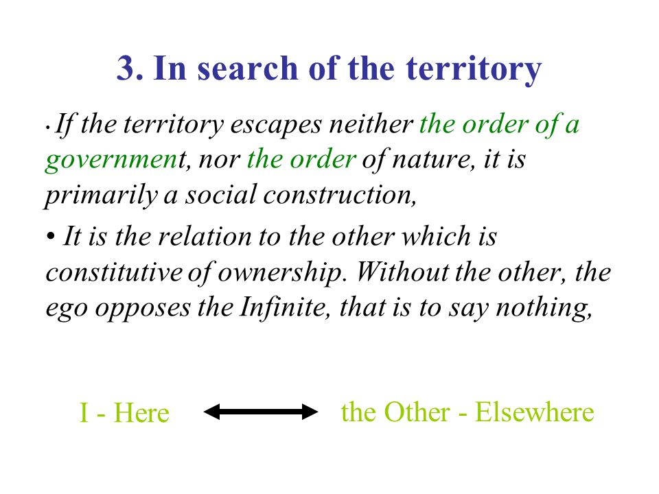 3. In search of the territory If the territory escapes neither the order of a government, nor the order of nature, it is primarily a social constructi
