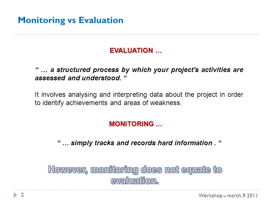 3 Monitoring vs Evaluation THE RESULTS OF THE EVALUATION EXERCISE WILL: identify what worked well and what did not work so well, in terms of both what was done (outputs) and how it was done (processes); enable you to develop good practice, and avoid repeating mistakes; assist you in monitoring your project; Workshop – march, 9 2011