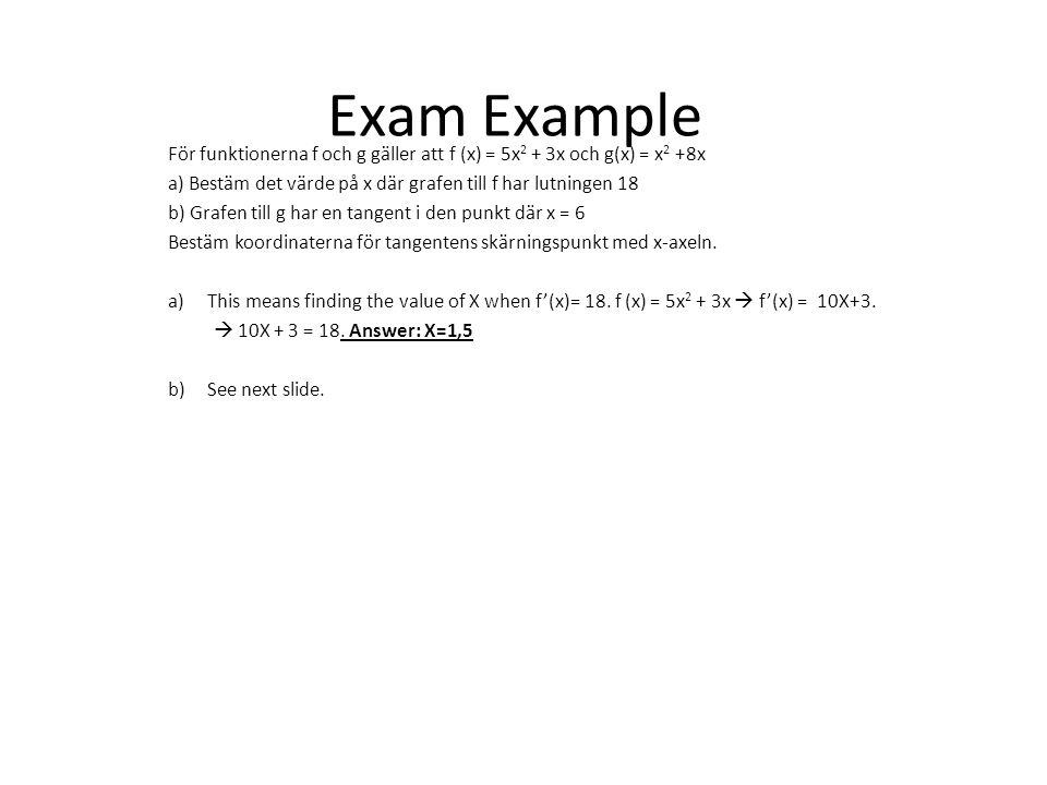 Exam Example För funktionerna f och g gäller att f (x) = 5x 2 + 3x och g(x) = x 2 +8x a) Bestäm det värde på x där grafen till f har lutningen 18 b) G