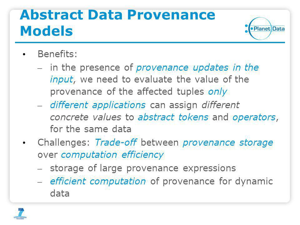 Abstract Data Provenance Models Benefits: – in the presence of provenance updates in the input, we need to evaluate the value of the provenance of the affected tuples only – different applications can assign different concrete values to abstract tokens and operators, for the same data Challenges: Trade-off between provenance storage over computation efficiency – storage of large provenance expressions – efficient computation of provenance for dynamic data