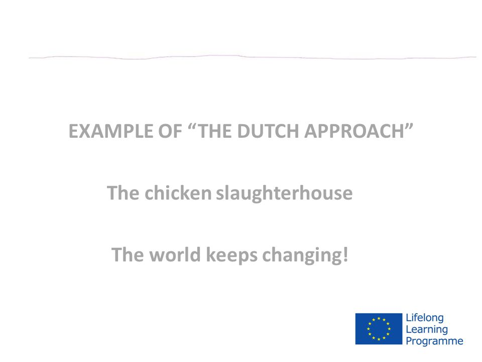 EXAMPLE OF THE DUTCH APPROACH The chicken slaughterhouse The world keeps changing!