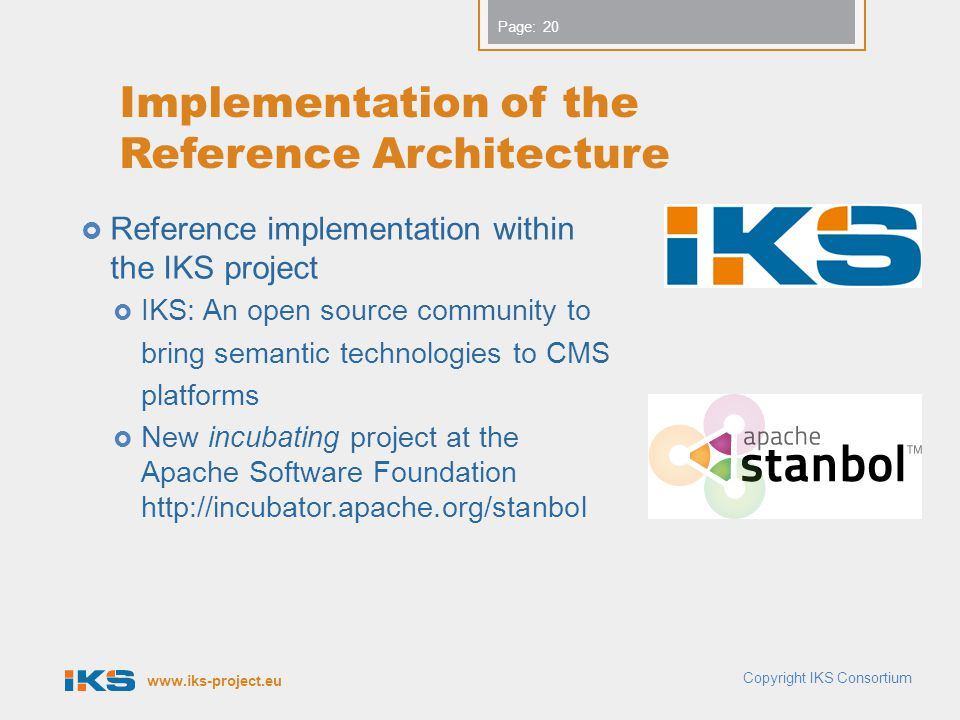 www.iks-project.eu Page: Implementation of the Reference Architecture  Reference implementation within the IKS project  IKS: An open source community to bring semantic technologies to CMS platforms  New incubating project at the Apache Software Foundation http://incubator.apache.org/stanbol Copyright IKS Consortium 20