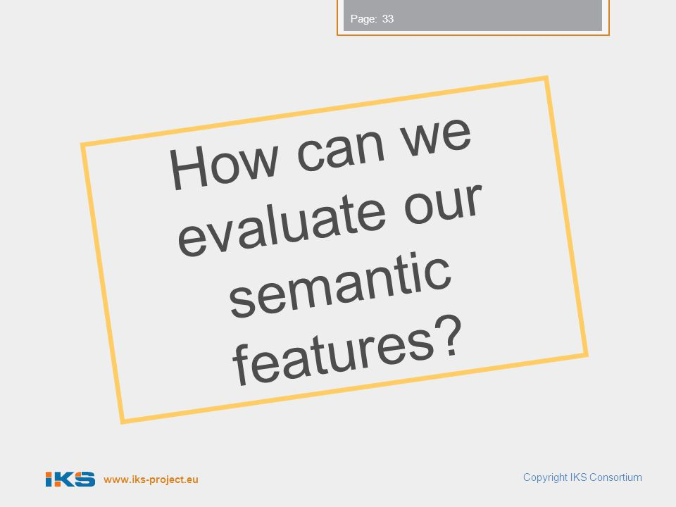 www.iks-project.eu Page: Copyright IKS Consortium 33 How can we evaluate our semantic features