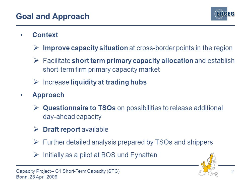 2 Capacity Project – C1 Short-Term Capacity (STC) Bonn, 28 April 2009 Goal and Approach Context  Improve capacity situation at cross-border points in the region  Facilitate short term primary capacity allocation and establish short-term firm primary capacity market  Increase liquidity at trading hubs Approach  Questionnaire to TSOs on possibilities to release additional day-ahead capacity  Draft report available  Further detailed analysis prepared by TSOs and shippers  Initially as a pilot at BOS und Eynatten