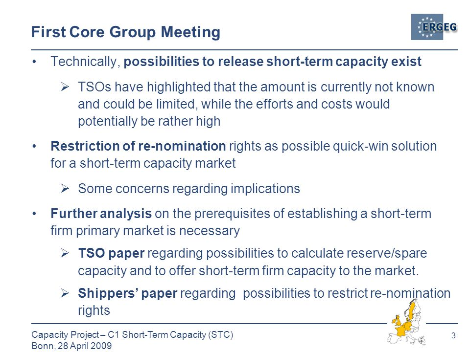3 Capacity Project – C1 Short-Term Capacity (STC) Bonn, 28 April 2009 First Core Group Meeting Technically, possibilities to release short-term capacity exist  TSOs have highlighted that the amount is currently not known and could be limited, while the efforts and costs would potentially be rather high Restriction of re-nomination rights as possible quick-win solution for a short-term capacity market  Some concerns regarding implications Further analysis on the prerequisites of establishing a short-term firm primary market is necessary  TSO paper regarding possibilities to calculate reserve/spare capacity and to offer short-term firm capacity to the market.