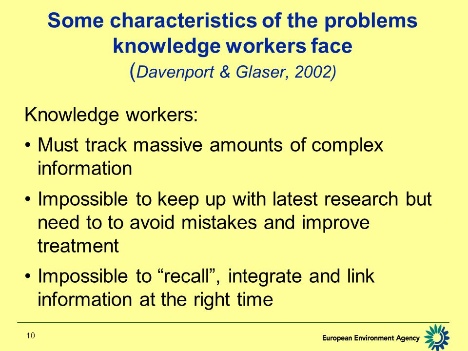 10 Some characteristics of the problems knowledge workers face ( Davenport & Glaser, 2002) Knowledge workers: Must track massive amounts of complex information Impossible to keep up with latest research but need to to avoid mistakes and improve treatment Impossible to recall , integrate and link information at the right time
