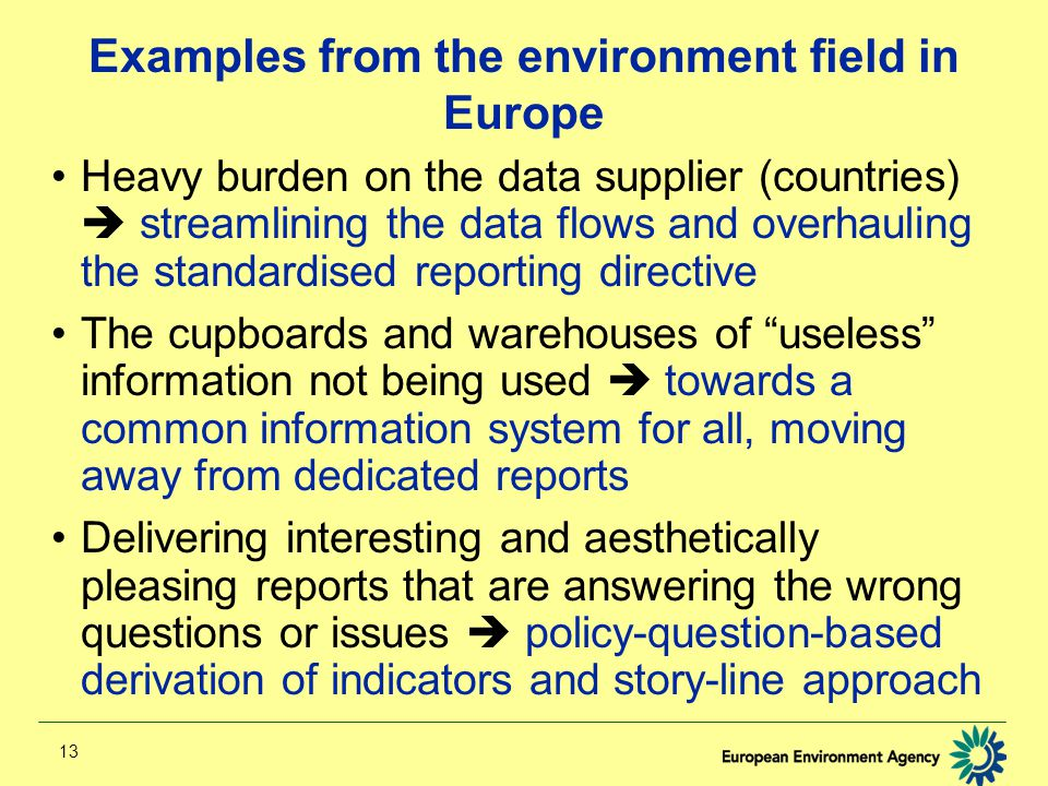 13 Examples from the environment field in Europe Heavy burden on the data supplier (countries)  streamlining the data flows and overhauling the standardised reporting directive The cupboards and warehouses of useless information not being used  towards a common information system for all, moving away from dedicated reports Delivering interesting and aesthetically pleasing reports that are answering the wrong questions or issues  policy-question-based derivation of indicators and story-line approach