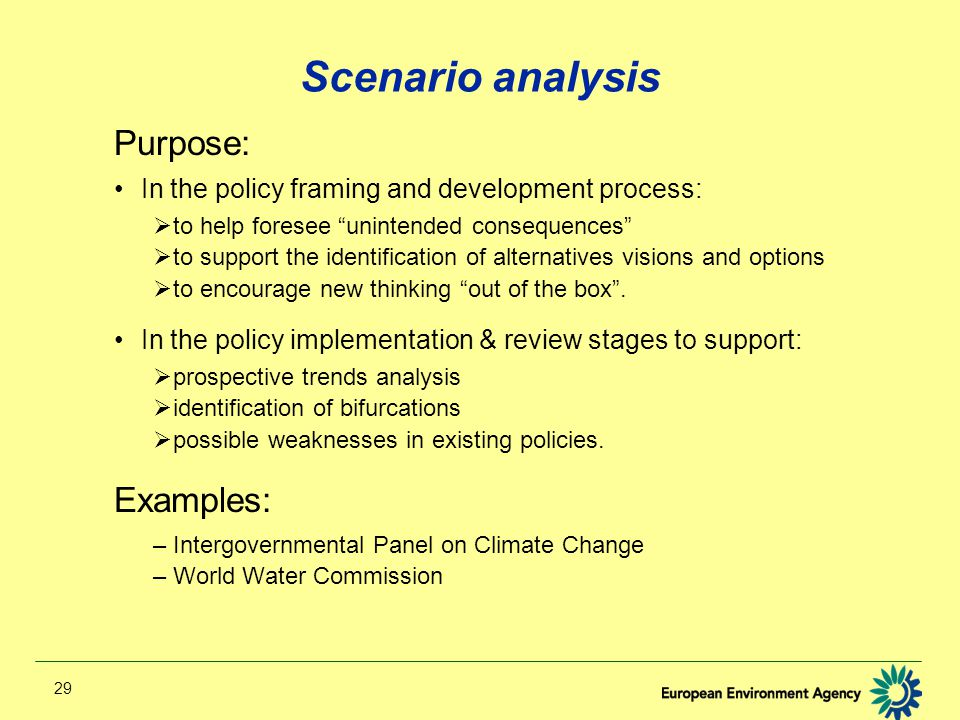 29 Scenario analysis Purpose: In the policy framing and development process:  to help foresee unintended consequences  to support the identification of alternatives visions and options  to encourage new thinking out of the box .