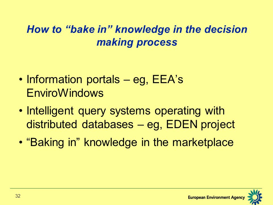 32 How to bake in knowledge in the decision making process Information portals – eg, EEA's EnviroWindows Intelligent query systems operating with distributed databases – eg, EDEN project Baking in knowledge in the marketplace