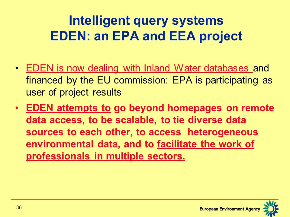 36 Intelligent query systems EDEN: an EPA and EEA project EDEN is now dealing with Inland Water databases and financed by the EU commission: EPA is participating as user of project resultsEDEN is now dealing with Inland Water databases EDEN attempts to go beyond homepages on remote data access, to be scalable, to tie diverse data sources to each other, to access heterogeneous environmental data, and to facilitate the work of professionals in multiple sectors.