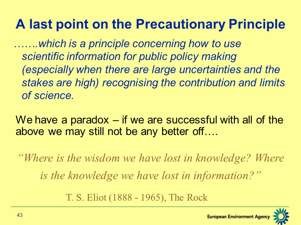 43 A last point on the Precautionary Principle …….which is a principle concerning how to use scientific information for public policy making (especially when there are large uncertainties and the stakes are high) recognising the contribution and limits of science.