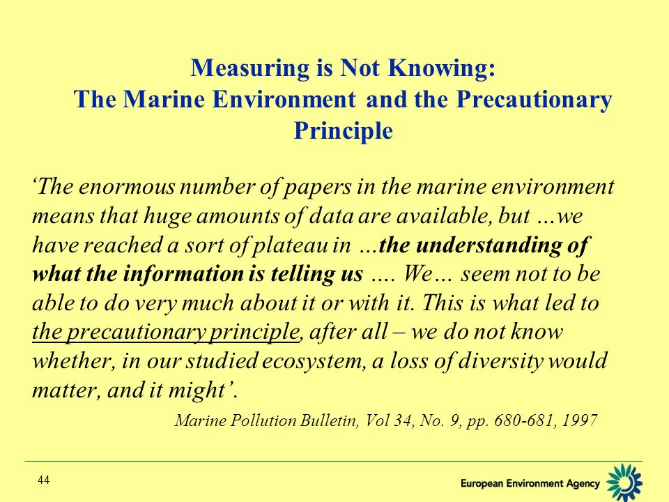 44 Measuring is Not Knowing: The Marine Environment and the Precautionary Principle 'The enormous number of papers in the marine environment means that huge amounts of data are available, but …we have reached a sort of plateau in …the understanding of what the information is telling us ….