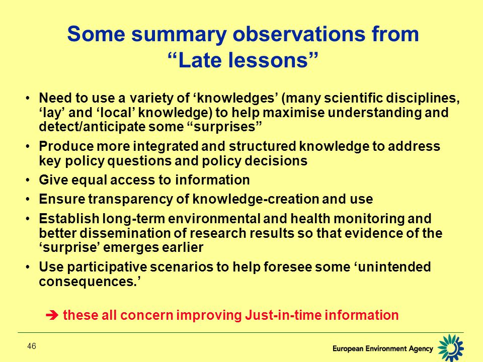 46 Some summary observations from Late lessons Need to use a variety of 'knowledges' (many scientific disciplines, 'lay' and 'local' knowledge) to help maximise understanding and detect/anticipate some surprises Produce more integrated and structured knowledge to address key policy questions and policy decisions Give equal access to information Ensure transparency of knowledge-creation and use Establish long-term environmental and health monitoring and better dissemination of research results so that evidence of the 'surprise' emerges earlier Use participative scenarios to help foresee some 'unintended consequences.'  these all concern improving Just-in-time information