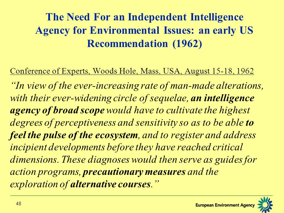 48 The Need For an Independent Intelligence Agency for Environmental Issues: an early US Recommendation (1962) Conference of Experts, Woods Hole, Mass, USA, August 15-18, 1962 In view of the ever-increasing rate of man-made alterations, with their ever-widening circle of sequelae, an intelligence agency of broad scope would have to cultivate the highest degrees of perceptiveness and sensitivity so as to be able to feel the pulse of the ecosystem, and to register and address incipient developments before they have reached critical dimensions.